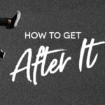 How to get after it
